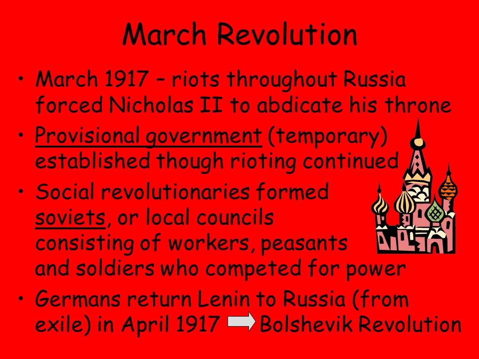 March Revolution March 1917 – riots throughout Russia forced Nicholas II to abdicate his throne Provisional government (temporary) established though rioting continued Social revolutionaries formed soviets, or local councils consisting of workers, peasants and soldiers who competed for power Germans return Lenin to Russia (from exile) in April 1917 Bolshevik Revolution