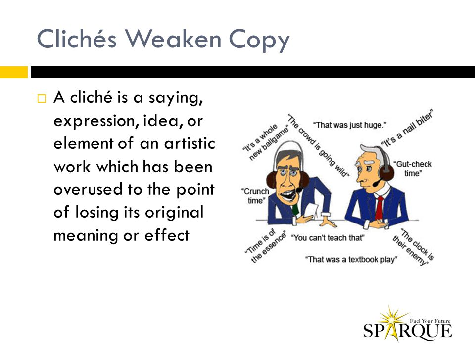 Clichés Weaken Copy  A cliché is a saying, expression, idea, or element of an artistic work which has been overused to the point of losing its origin