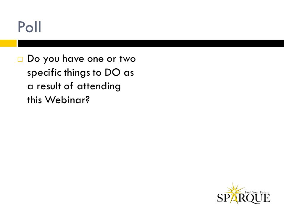 Poll  Do you have one or two specific things to DO as a result of attending this Webinar?