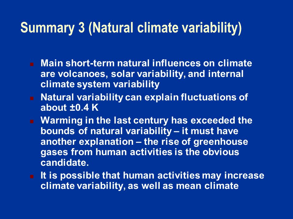 Summary 3 (Natural climate variability) Main short-term natural influences on climate are volcanoes, solar variability, and internal climate system variability Natural variability can explain fluctuations of about ±0.4 K Warming in the last century has exceeded the bounds of natural variability – it must have another explanation – the rise of greenhouse gases from human activities is the obvious candidate.