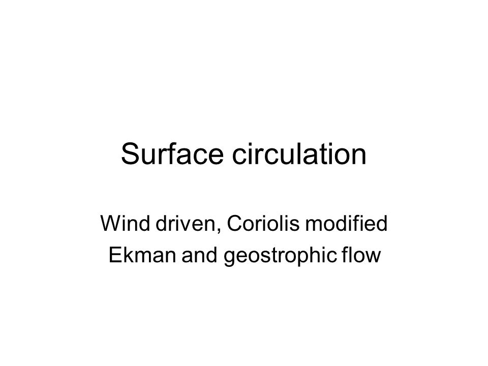 Surface currents - patterns Similar in all basins At low latitudes, have large, closed gyres –Gyres elongated in the E-W direction –Gyres centered on the subtropics (~30 o N or S) West-directed flow at N and S equatorial currents East-directed flow ~ 45 o N and S N-S directed flow at eastern and western boundary currents