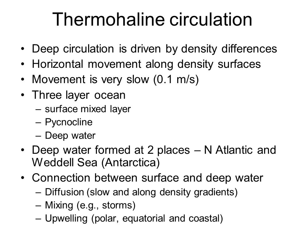 Thermohaline circulation Deep circulation is driven by density differences Horizontal movement along density surfaces Movement is very slow (0.1 m/s)