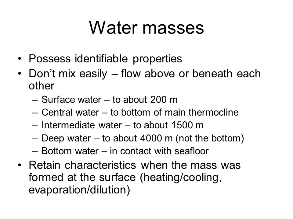 Water masses Possess identifiable properties Don't mix easily – flow above or beneath each other –Surface water – to about 200 m –Central water – to b