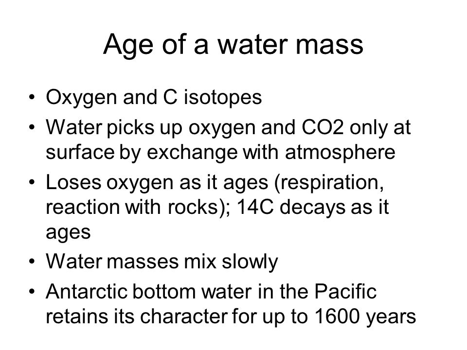 Age of a water mass Oxygen and C isotopes Water picks up oxygen and CO2 only at surface by exchange with atmosphere Loses oxygen as it ages (respirati