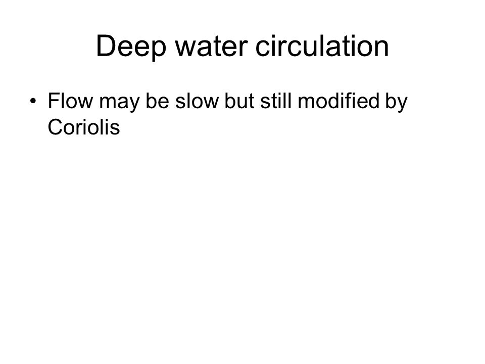 Flow may be slow but still modified by Coriolis Deep water circulation