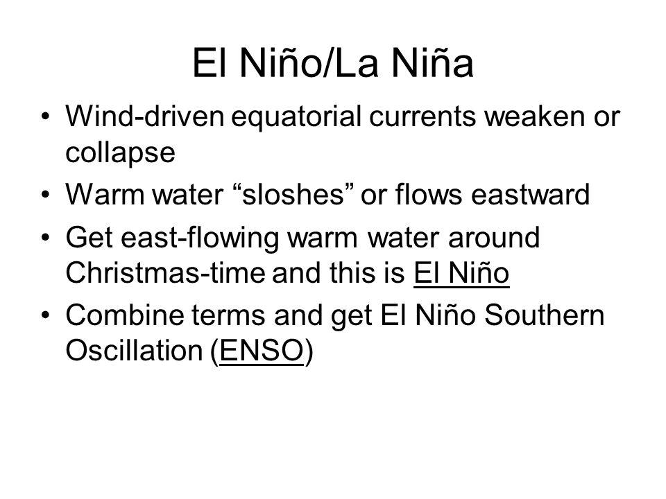 "El Niño/La Niña Wind-driven equatorial currents weaken or collapse Warm water ""sloshes"" or flows eastward Get east-flowing warm water around Christmas"