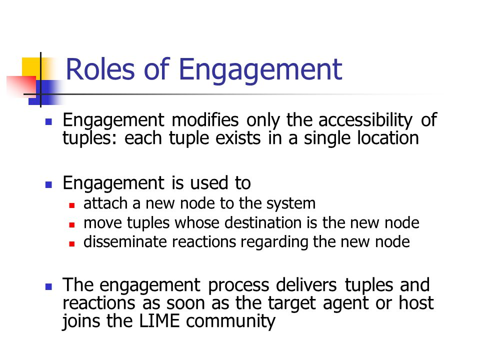 Roles of Engagement Engagement modifies only the accessibility of tuples: each tuple exists in a single location Engagement is used to attach a new no