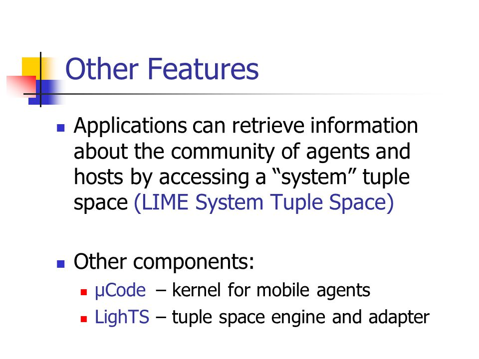 Other Features Applications can retrieve information about the community of agents and hosts by accessing a system tuple space (LIME System Tuple Space) Other components: μCode – kernel for mobile agents LighTS – tuple space engine and adapter