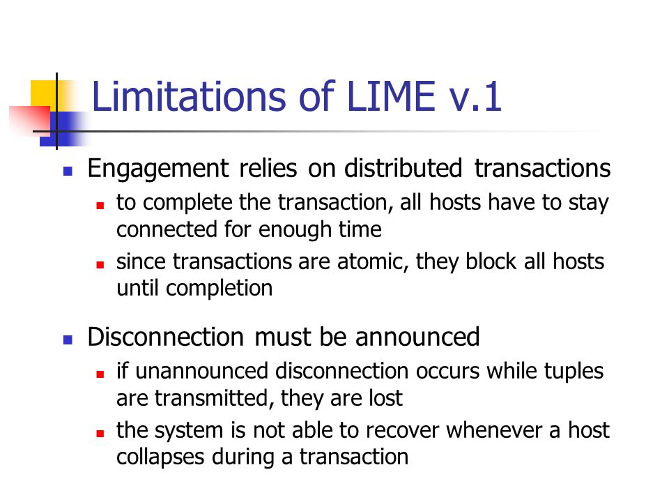 Limitations of LIME v.1 Engagement relies on distributed transactions to complete the transaction, all hosts have to stay connected for enough time since transactions are atomic, they block all hosts until completion Disconnection must be announced if unannounced disconnection occurs while tuples are transmitted, they are lost the system is not able to recover whenever a host collapses during a transaction