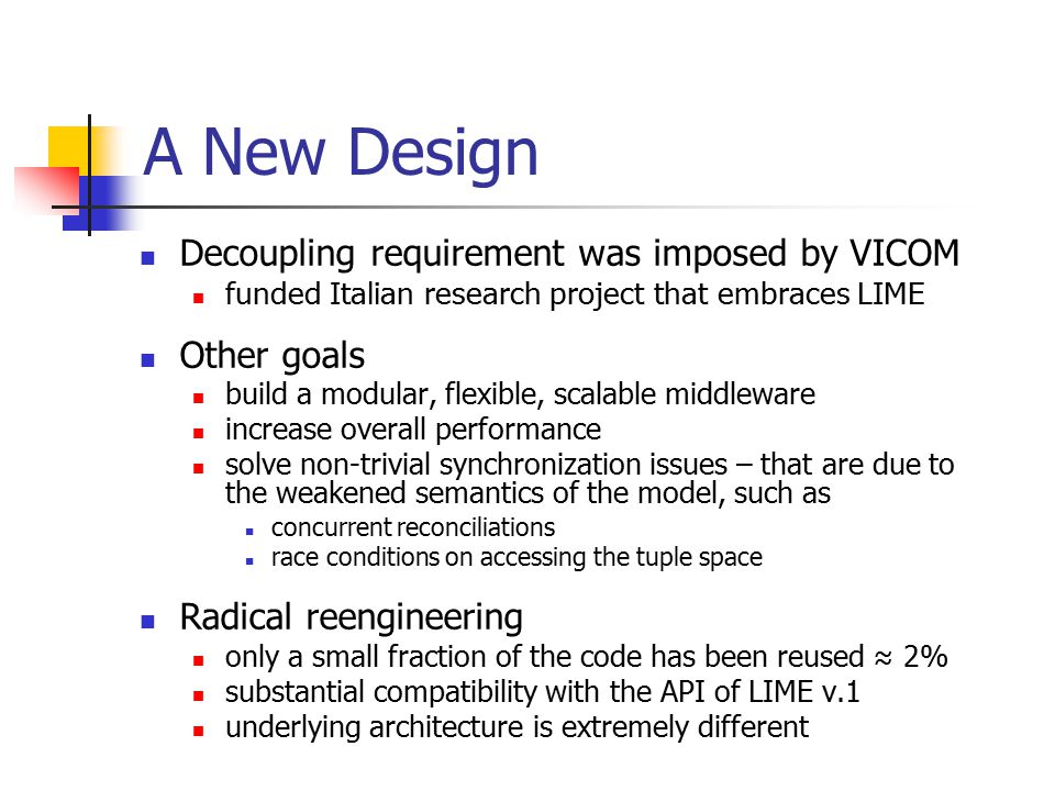 A New Design Decoupling requirement was imposed by VICOM funded Italian research project that embraces LIME Other goals build a modular, flexible, scalable middleware increase overall performance solve non-trivial synchronization issues – that are due to the weakened semantics of the model, such as concurrent reconciliations race conditions on accessing the tuple space Radical reengineering only a small fraction of the code has been reused ≈ 2% substantial compatibility with the API of LIME v.1 underlying architecture is extremely different