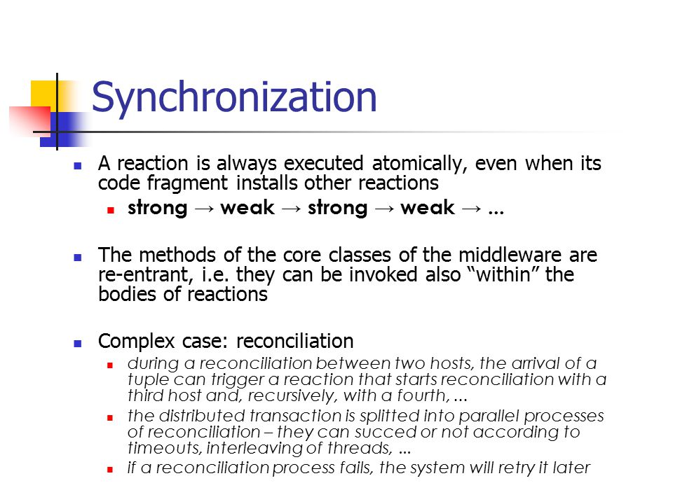 Synchronization A reaction is always executed atomically, even when its code fragment installs other reactions strong → weak → strong → weak →... The