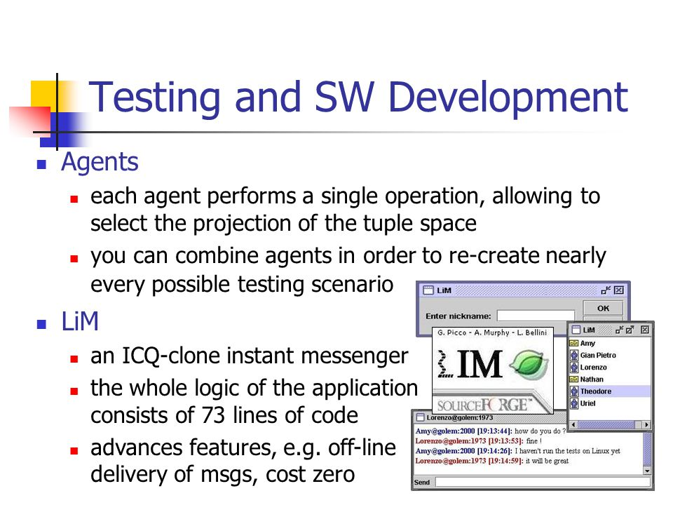 Testing and SW Development Agents each agent performs a single operation, allowing to select the projection of the tuple space you can combine agents in order to re-create nearly every possible testing scenario LiM an ICQ-clone instant messenger the whole logic of the application consists of 73 lines of code advances features, e.g.