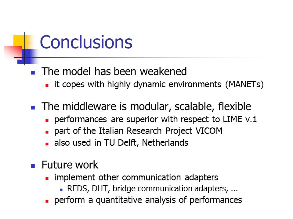 Conclusions The model has been weakened it copes with highly dynamic environments (MANETs) The middleware is modular, scalable, flexible performances are superior with respect to LIME v.1 part of the Italian Research Project VICOM also used in TU Delft, Netherlands Future work implement other communication adapters REDS, DHT, bridge communication adapters,...