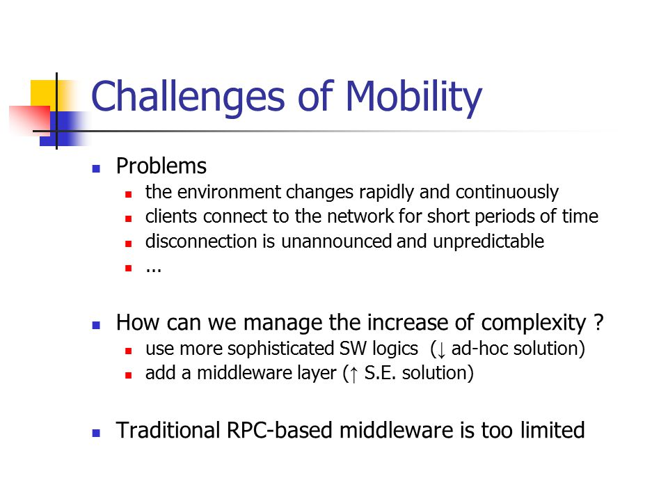 Challenges of Mobility Problems the environment changes rapidly and continuously clients connect to the network for short periods of time disconnection is unannounced and unpredictable...