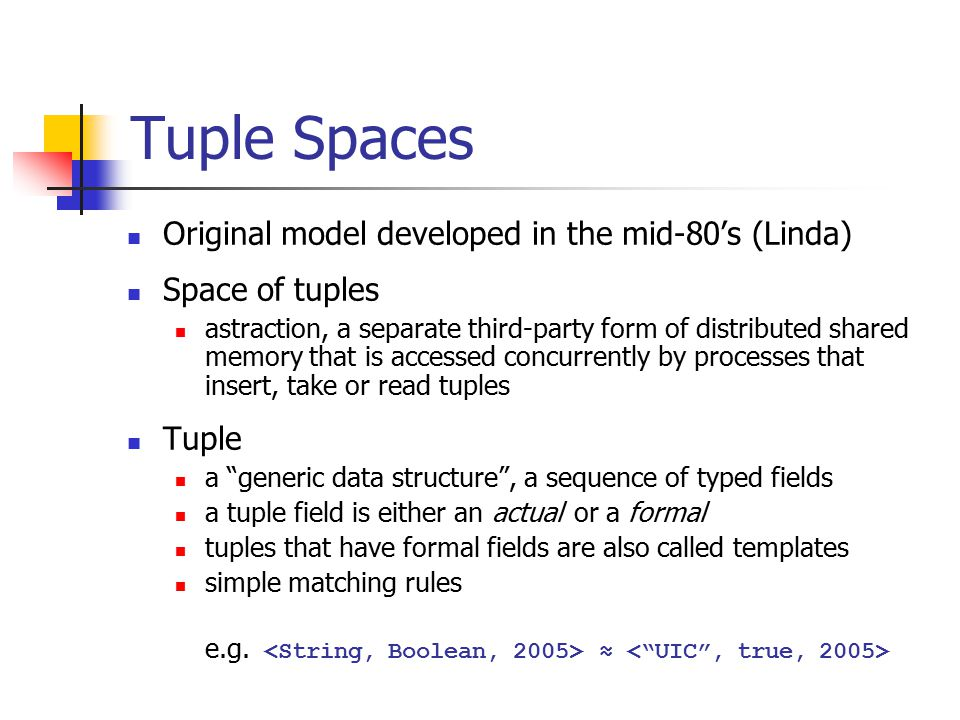 Tuple Spaces Original model developed in the mid-80's (Linda) Space of tuples astraction, a separate third-party form of distributed shared memory tha