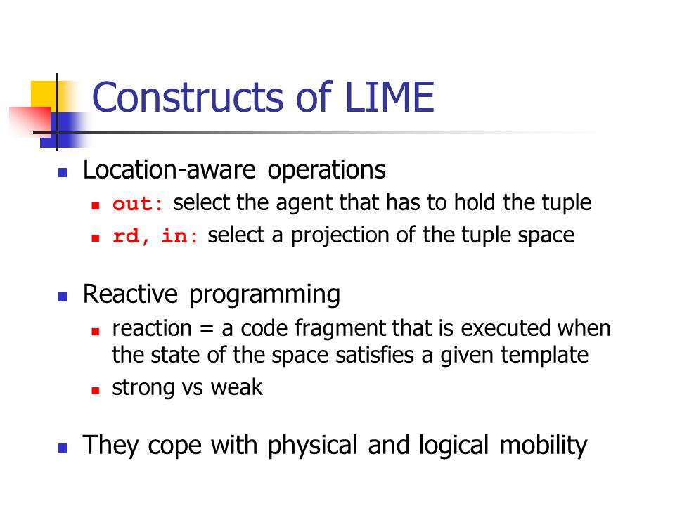 Constructs of LIME Location-aware operations out: select the agent that has to hold the tuple rd, in: select a projection of the tuple space Reactive programming reaction = a code fragment that is executed when the state of the space satisfies a given template strong vs weak They cope with physical and logical mobility