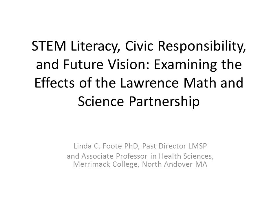 STEM Literacy, Civic Responsibility, and Future Vision: Examining the Effects of the Lawrence Math and Science Partnership Linda C. Foote PhD, Past Di