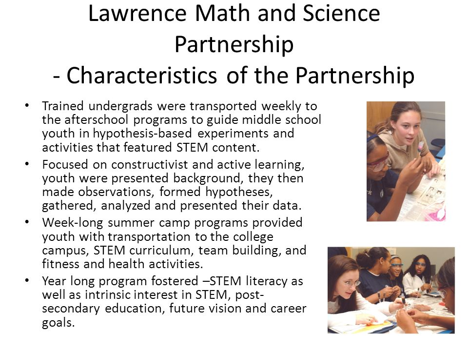 Lawrence Math and Science Partnership - Characteristics of the Partnership Trained undergrads were transported weekly to the afterschool programs to guide middle school youth in hypothesis-based experiments and activities that featured STEM content.