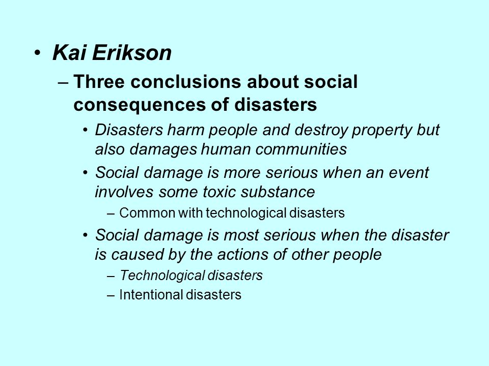 Kai Erikson –Three conclusions about social consequences of disasters Disasters harm people and destroy property but also damages human communities So