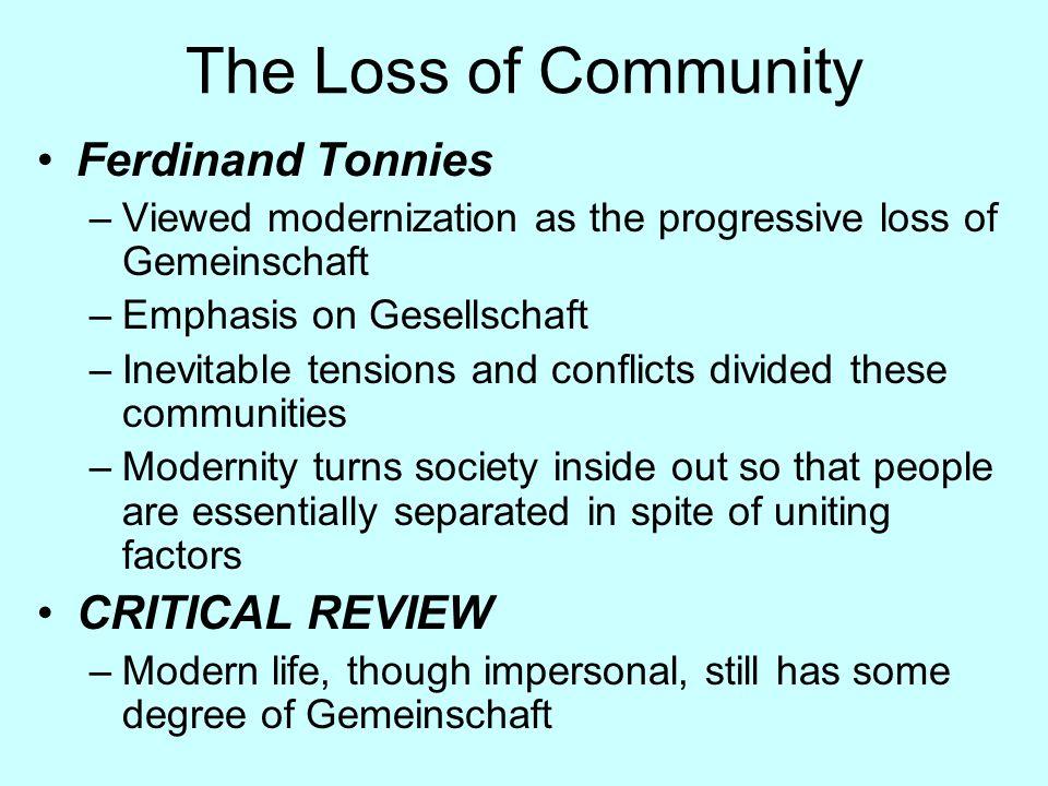 The Loss of Community Ferdinand Tonnies –Viewed modernization as the progressive loss of Gemeinschaft –Emphasis on Gesellschaft –Inevitable tensions a