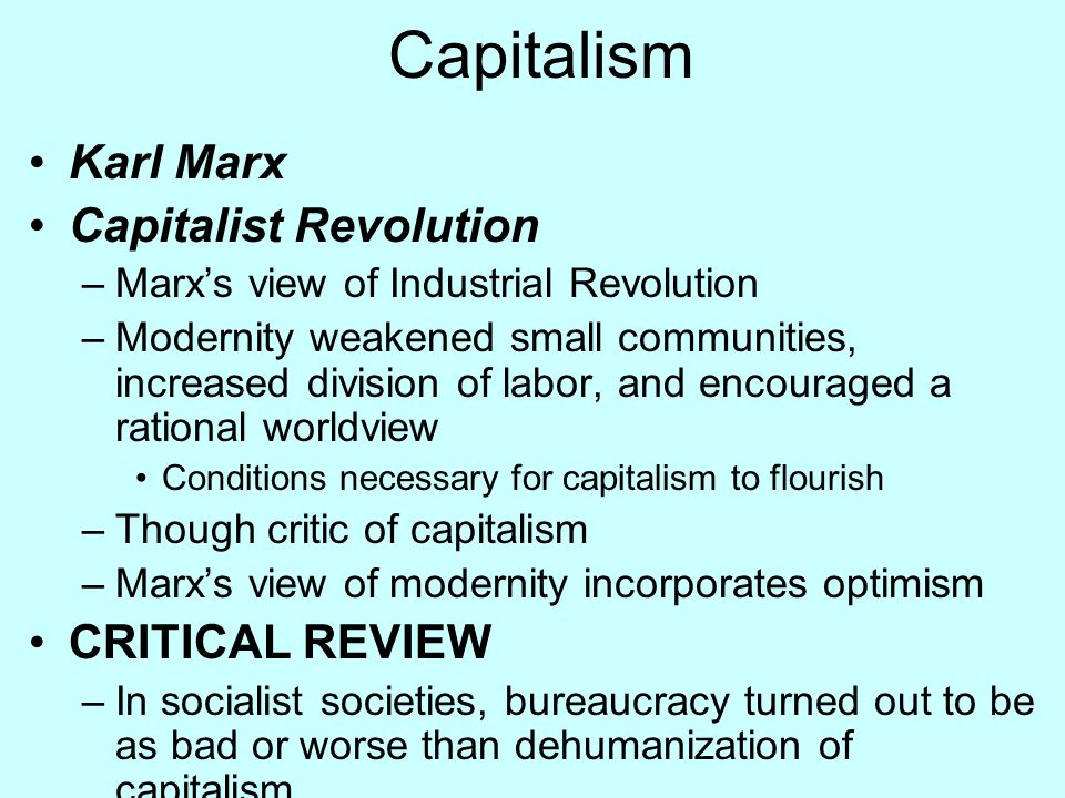 Capitalism Karl Marx Capitalist Revolution –Marx's view of Industrial Revolution –Modernity weakened small communities, increased division of labor, a