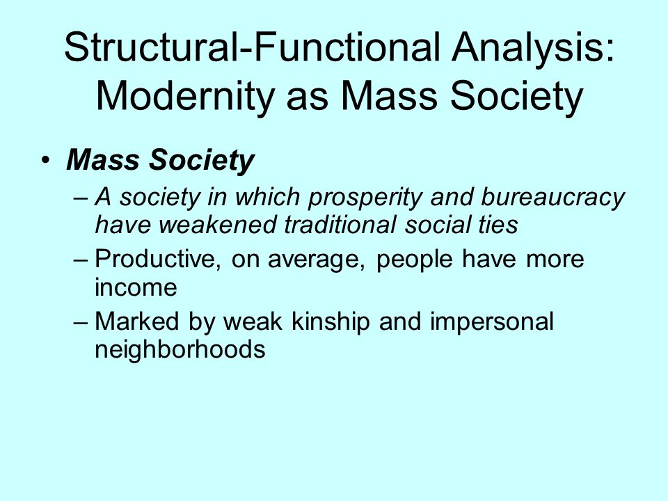 Structural-Functional Analysis: Modernity as Mass Society Mass Society –A society in which prosperity and bureaucracy have weakened traditional social