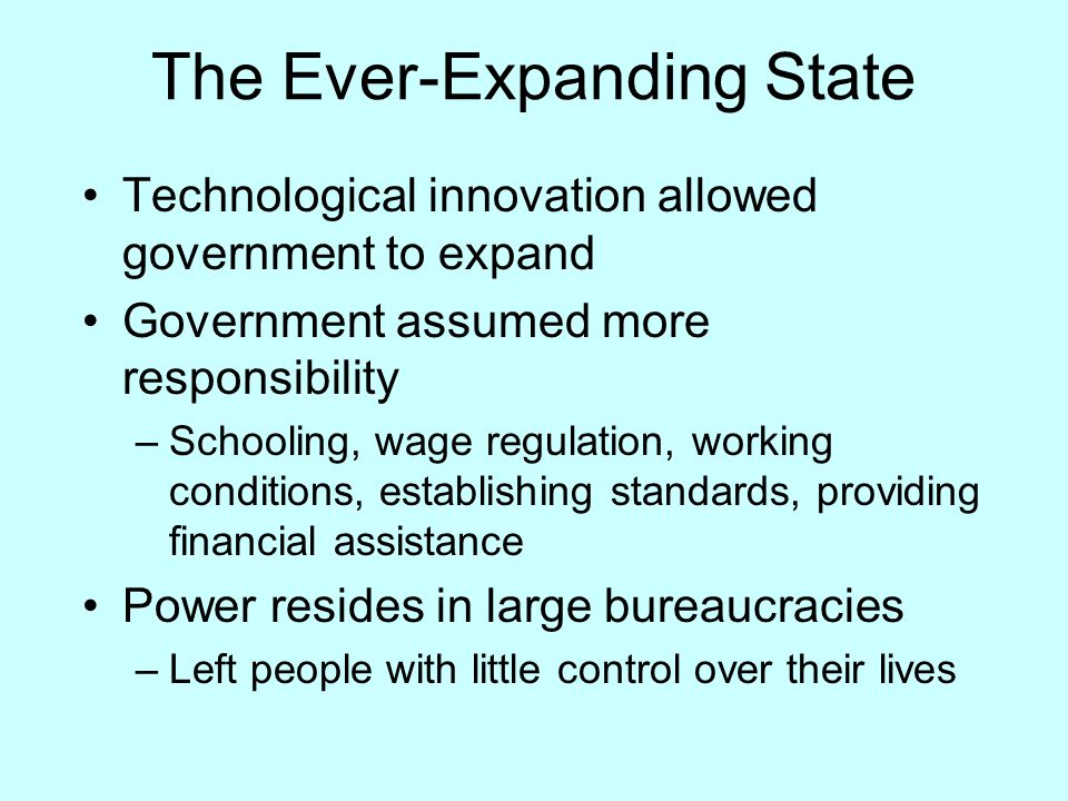 The Ever-Expanding State Technological innovation allowed government to expand Government assumed more responsibility –Schooling, wage regulation, wor