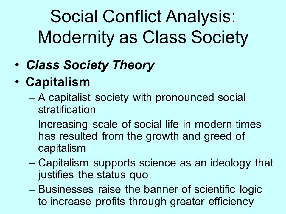 Social Conflict Analysis: Modernity as Class Society Class Society Theory Capitalism –A capitalist society with pronounced social stratification –Incr