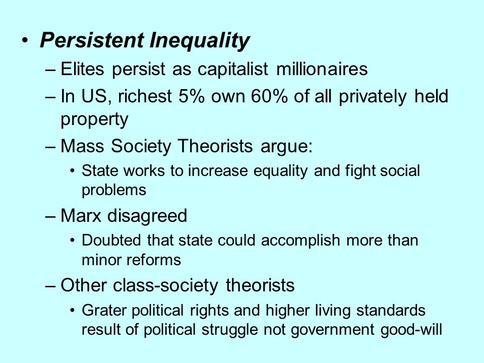 Persistent Inequality –Elites persist as capitalist millionaires –In US, richest 5% own 60% of all privately held property –Mass Society Theorists arg