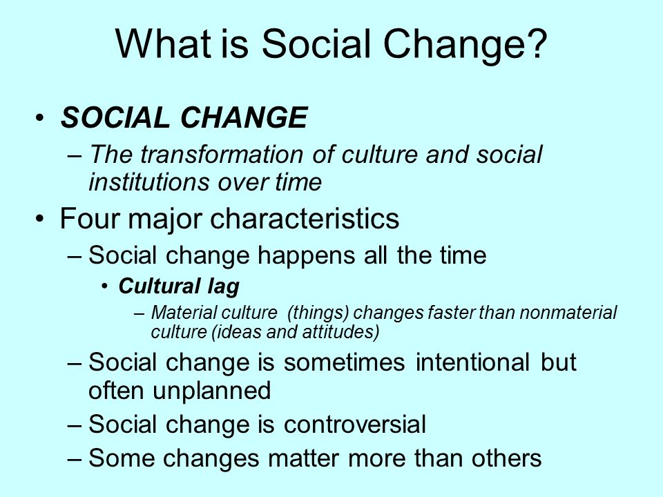 What is Social Change? SOCIAL CHANGE –The transformation of culture and social institutions over time Four major characteristics –Social change happen