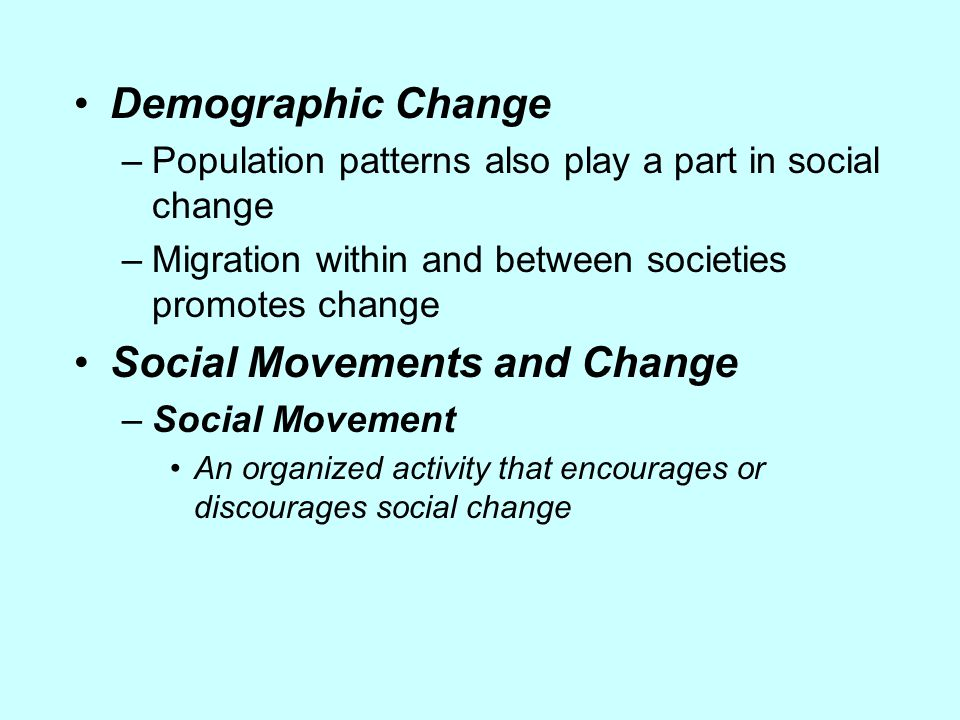 Demographic Change –Population patterns also play a part in social change –Migration within and between societies promotes change Social Movements and