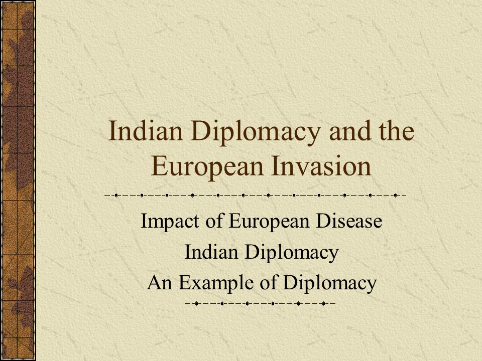 Indian Diplomacy and the European Invasion Impact of European Disease Indian Diplomacy An Example of Diplomacy