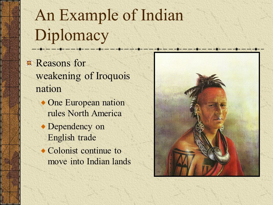 An Example of Indian Diplomacy Reasons for weakening of Iroquois nation One European nation rules North America Dependency on English trade Colonist continue to move into Indian lands