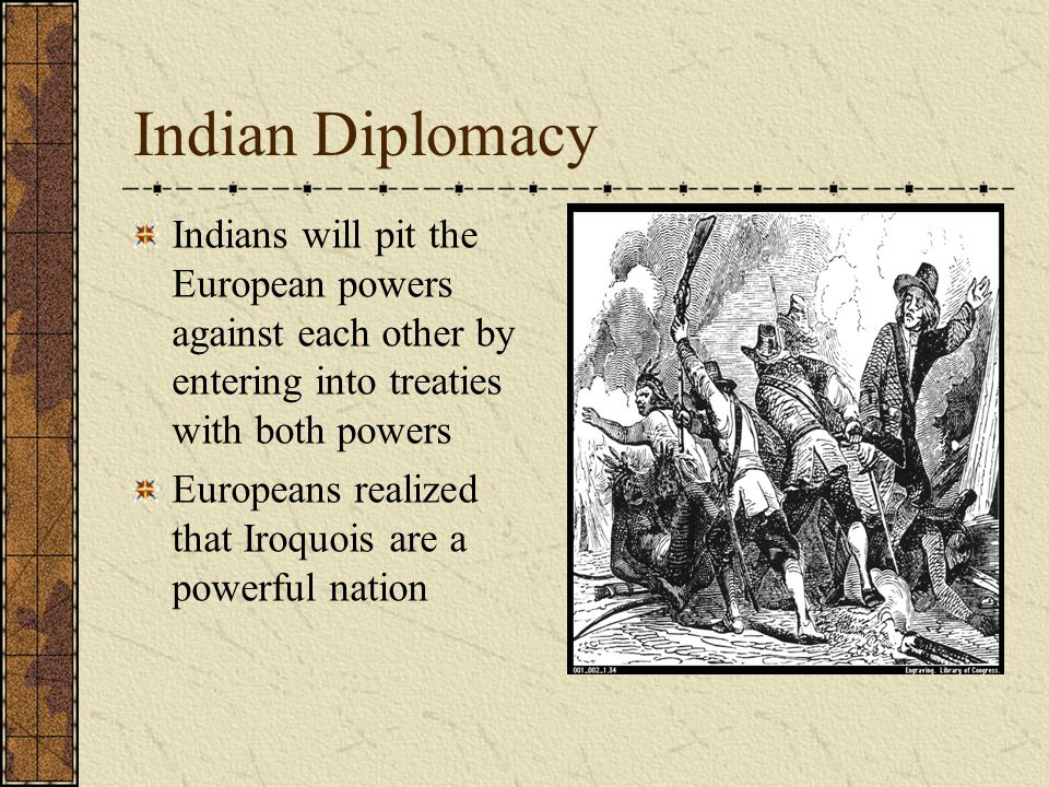 Indian Diplomacy Indians will pit the European powers against each other by entering into treaties with both powers Europeans realized that Iroquois a