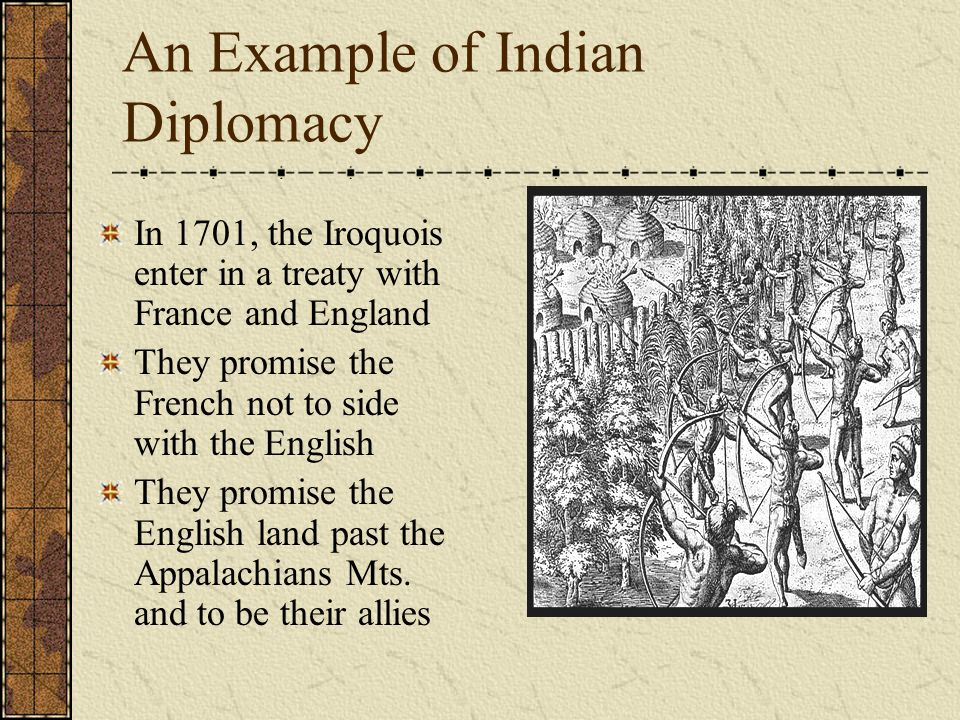 An Example of Indian Diplomacy In 1701, the Iroquois enter in a treaty with France and England They promise the French not to side with the English They promise the English land past the Appalachians Mts.