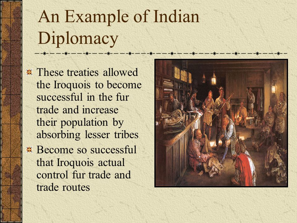 An Example of Indian Diplomacy These treaties allowed the Iroquois to become successful in the fur trade and increase their population by absorbing lesser tribes Become so successful that Iroquois actual control fur trade and trade routes