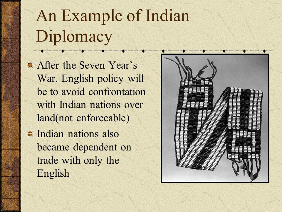 An Example of Indian Diplomacy After the Seven Year's War, English policy will be to avoid confrontation with Indian nations over land(not enforceable