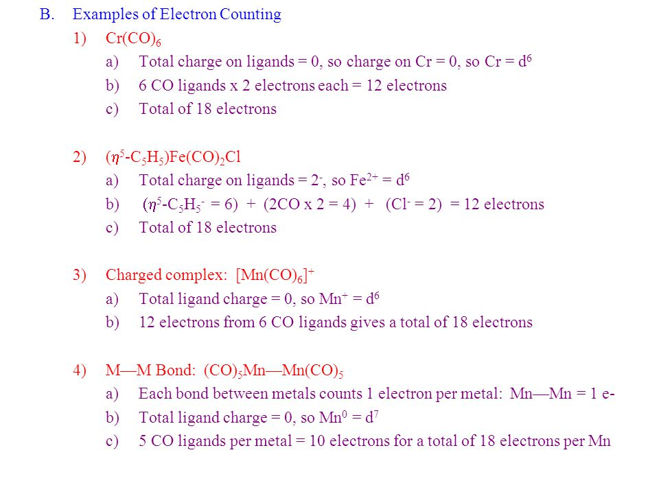 B.Examples of Electron Counting 1)Cr(CO) 6 a)Total charge on ligands = 0, so charge on Cr = 0, so Cr = d 6 b)6 CO ligands x 2 electrons each = 12 elec