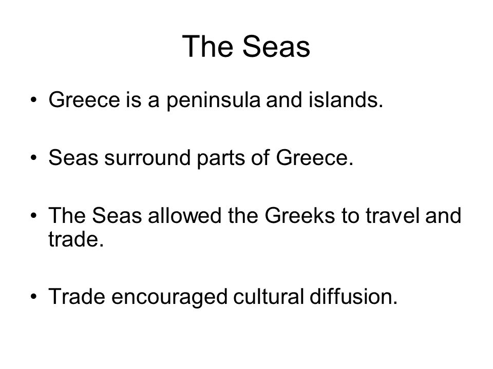 The Seas Greece is a peninsula and islands. Seas surround parts of Greece. The Seas allowed the Greeks to travel and trade. Trade encouraged cultural