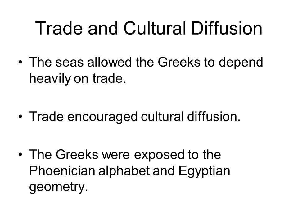 Trade and Cultural Diffusion The seas allowed the Greeks to depend heavily on trade. Trade encouraged cultural diffusion. The Greeks were exposed to t