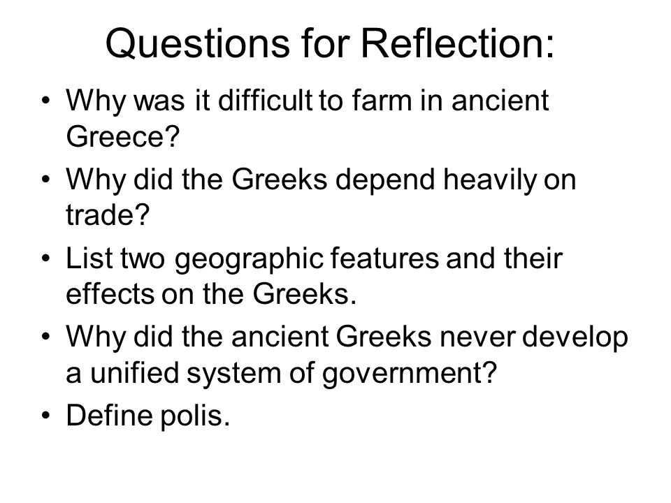 Questions for Reflection: Why was it difficult to farm in ancient Greece? Why did the Greeks depend heavily on trade? List two geographic features and