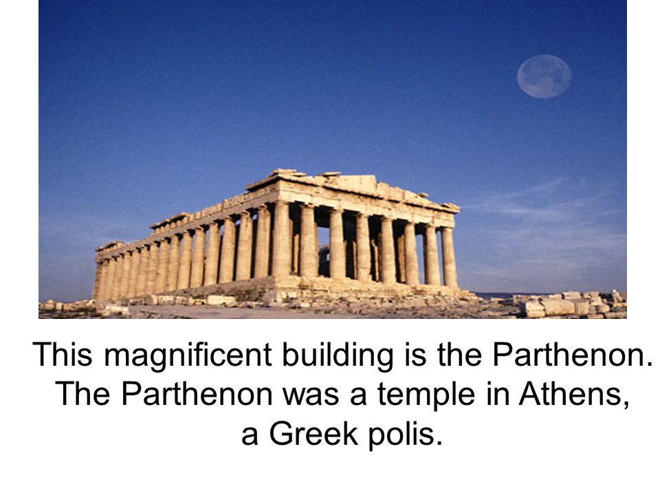 This magnificent building is the Parthenon. The Parthenon was a temple in Athens, a Greek polis.