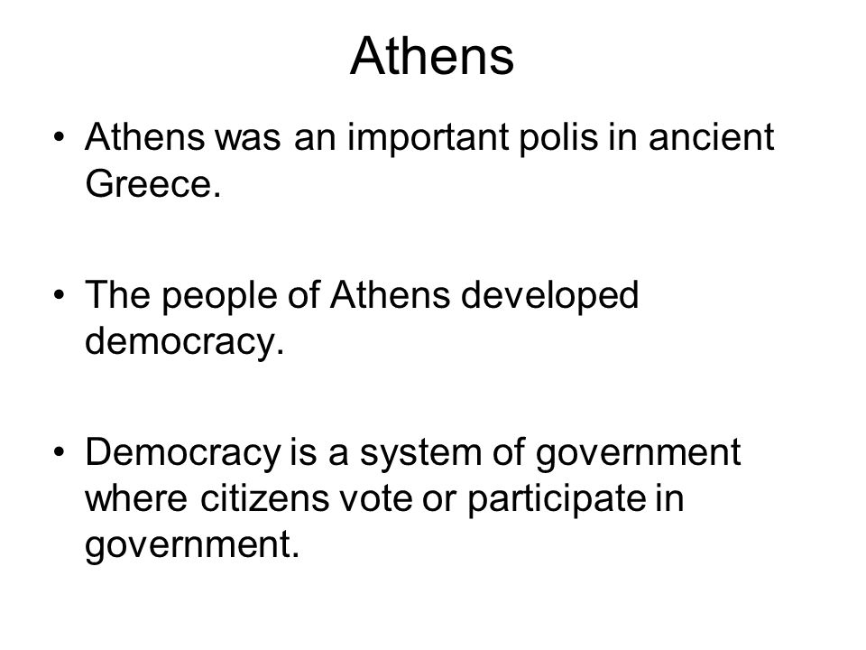 Athens Athens was an important polis in ancient Greece. The people of Athens developed democracy. Democracy is a system of government where citizens v