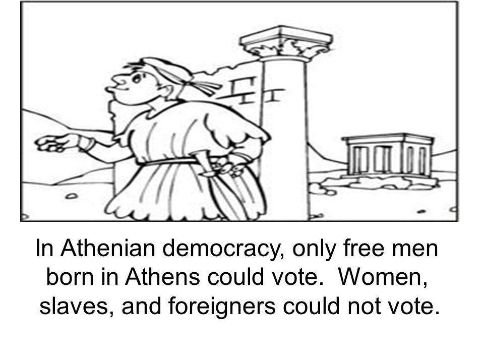 In Athenian democracy, only free men born in Athens could vote. Women, slaves, and foreigners could not vote.