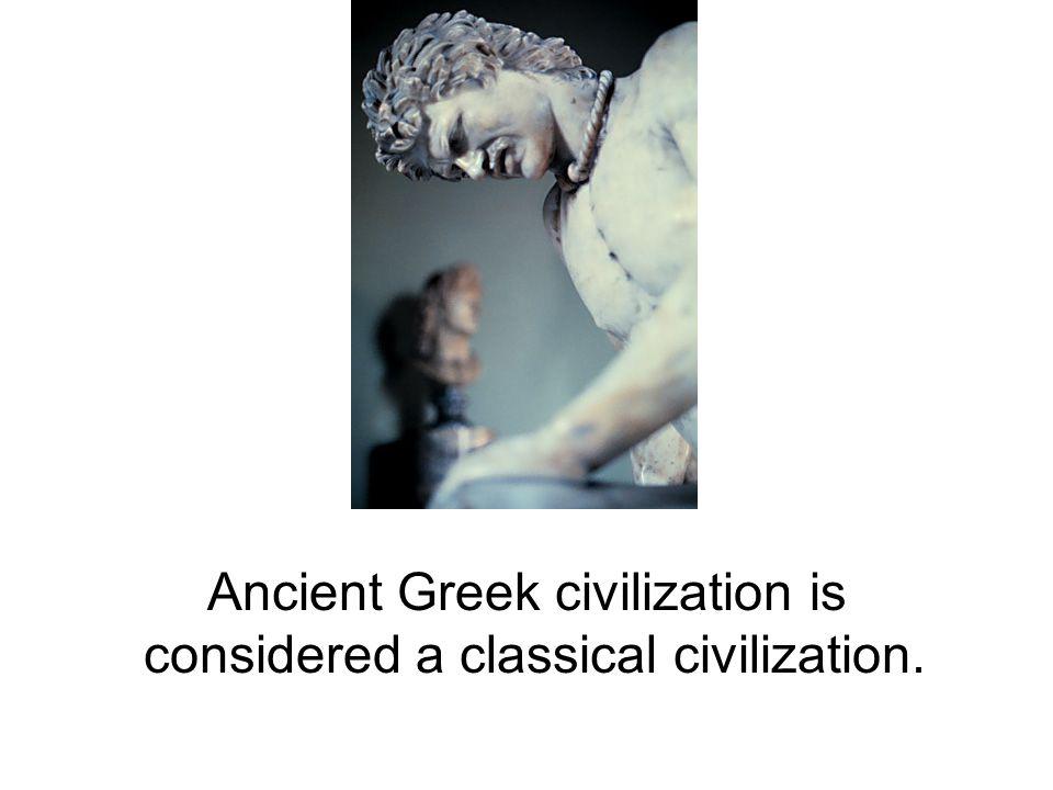 Ancient Greek civilization is considered a classical civilization.