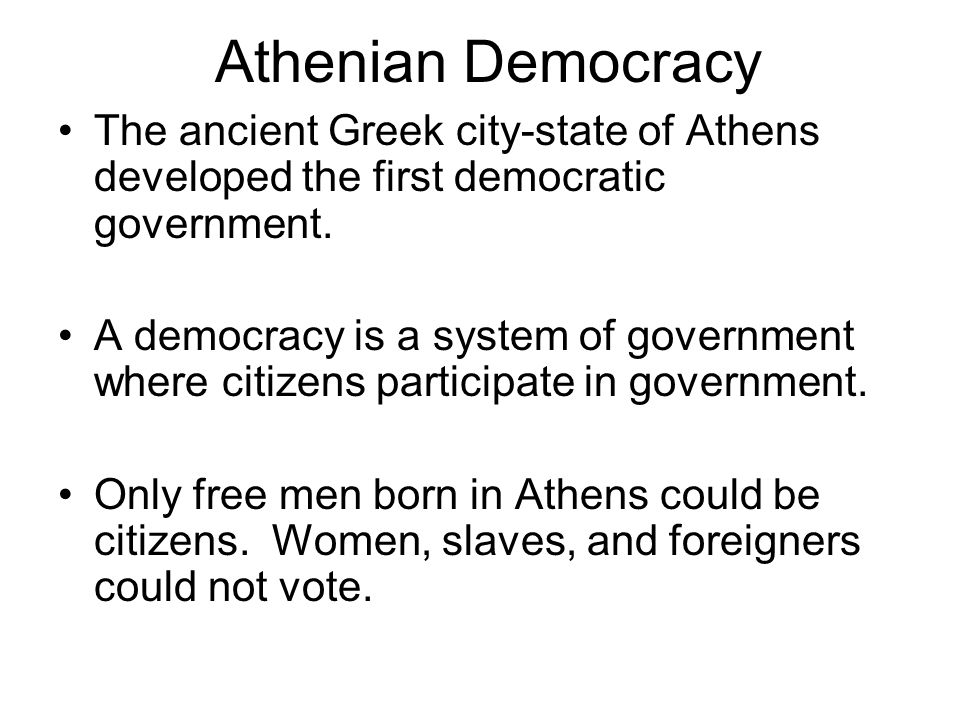 Athenian Democracy The ancient Greek city-state of Athens developed the first democratic government. A democracy is a system of government where citiz