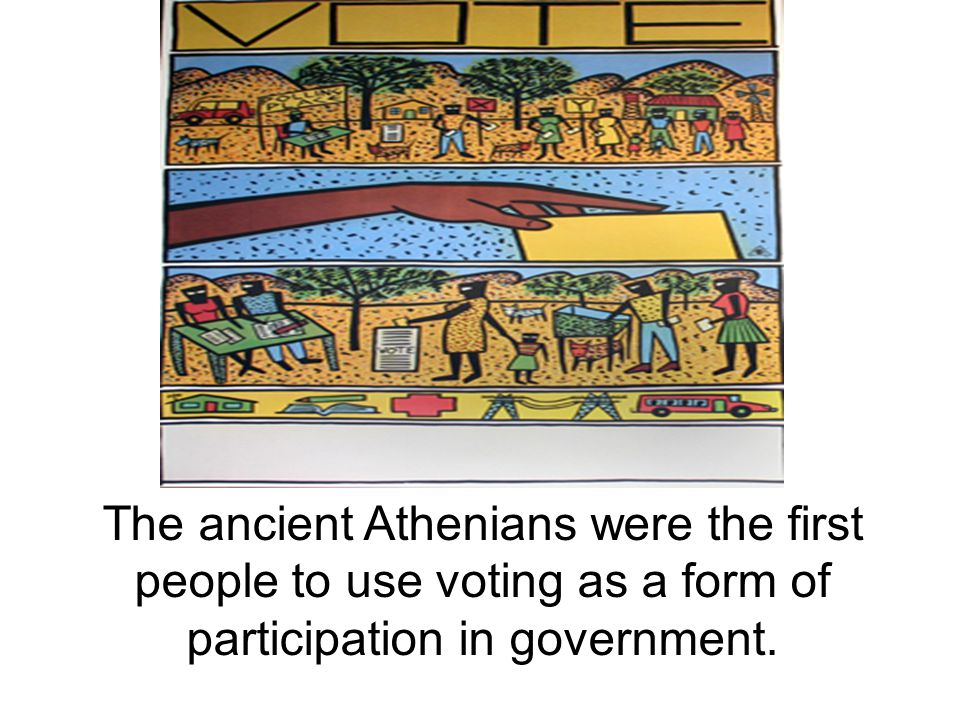 The ancient Athenians were the first people to use voting as a form of participation in government.