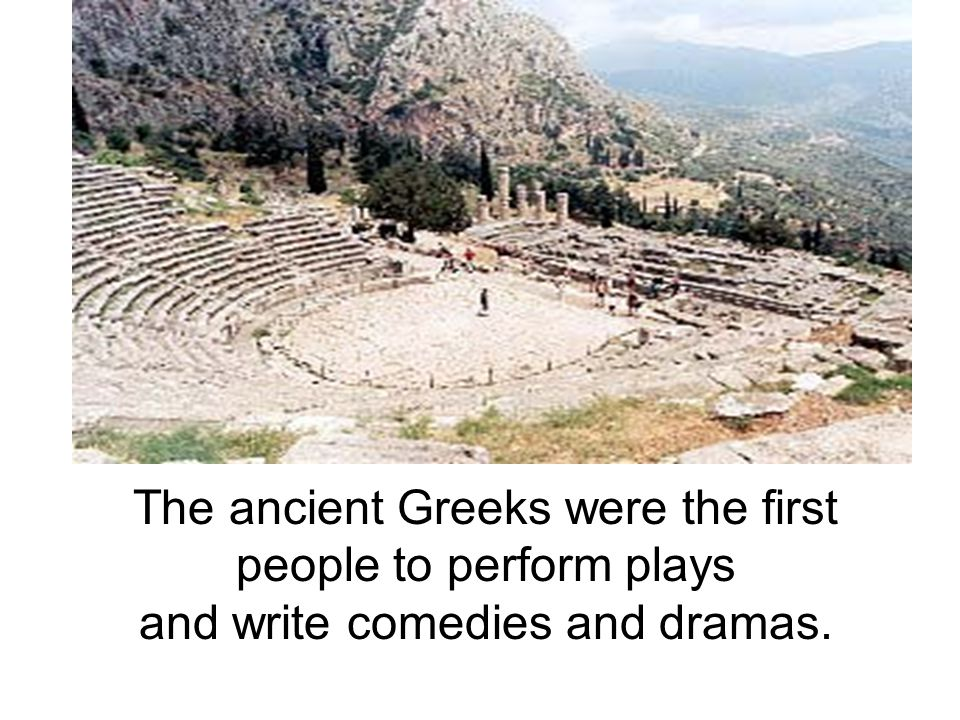 The ancient Greeks were the first people to perform plays and write comedies and dramas.