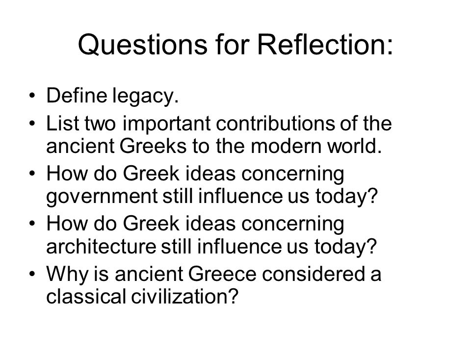 Questions for Reflection: Define legacy. List two important contributions of the ancient Greeks to the modern world. How do Greek ideas concerning gov