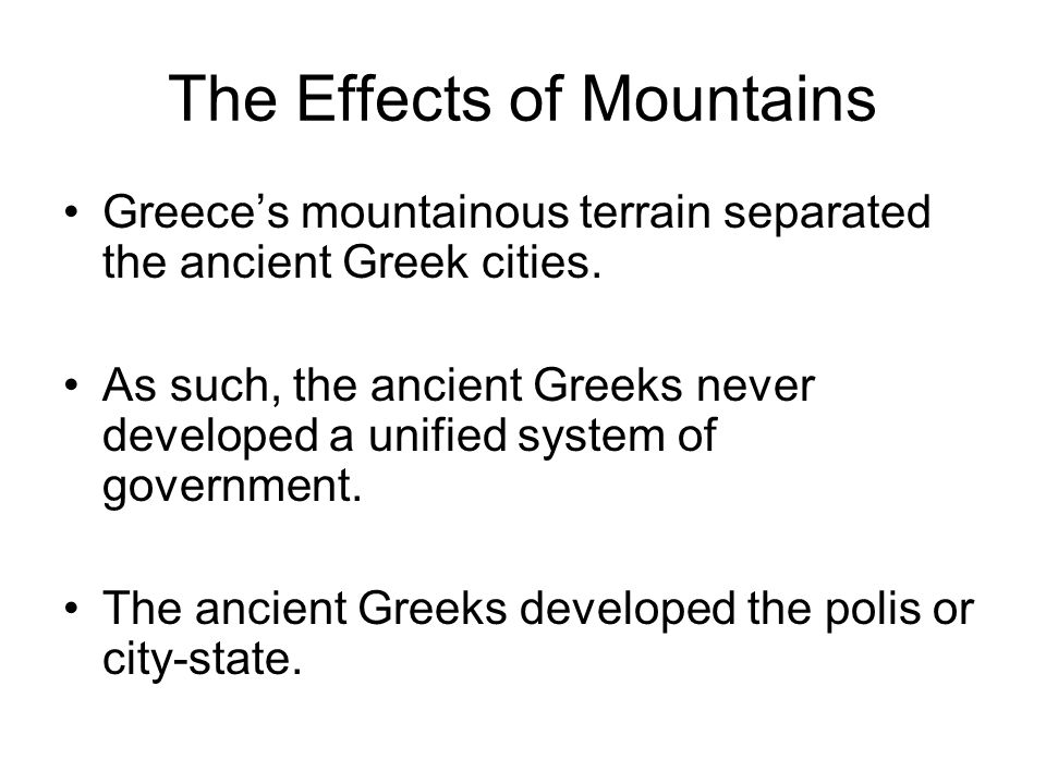 The Effects of Mountains Greece's mountainous terrain separated the ancient Greek cities. As such, the ancient Greeks never developed a unified system